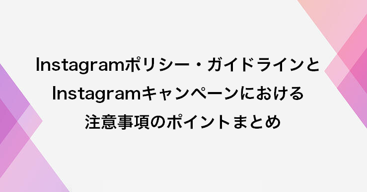 Instagramポリシー・ガイドラインとInstagramキャンペーンにおける注意事項のポイントまとめ