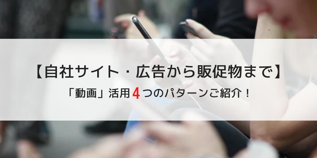 【自社サイト・広告から販促物まで】「動画」活用4つのパターンご紹介!