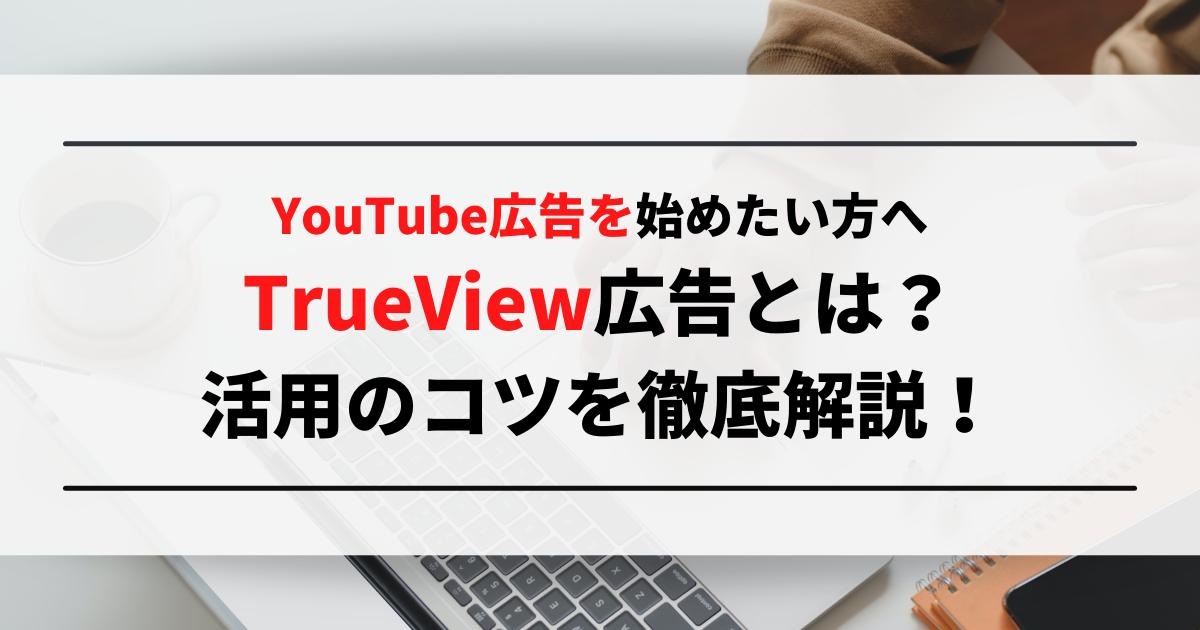 YouTube広告を始めたい方へ TrueView広告とは?活用のコツを徹底解説!