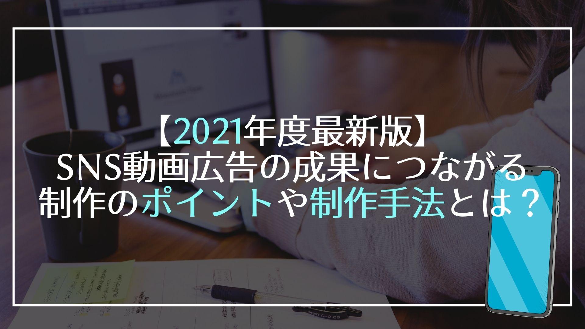 【2021年度最新版】SNS動画広告の成果につながる制作のポイントや制作手法とは?