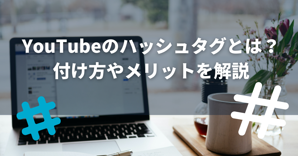 YouTubeのハッシュタグとは?付け方やメリットを解説