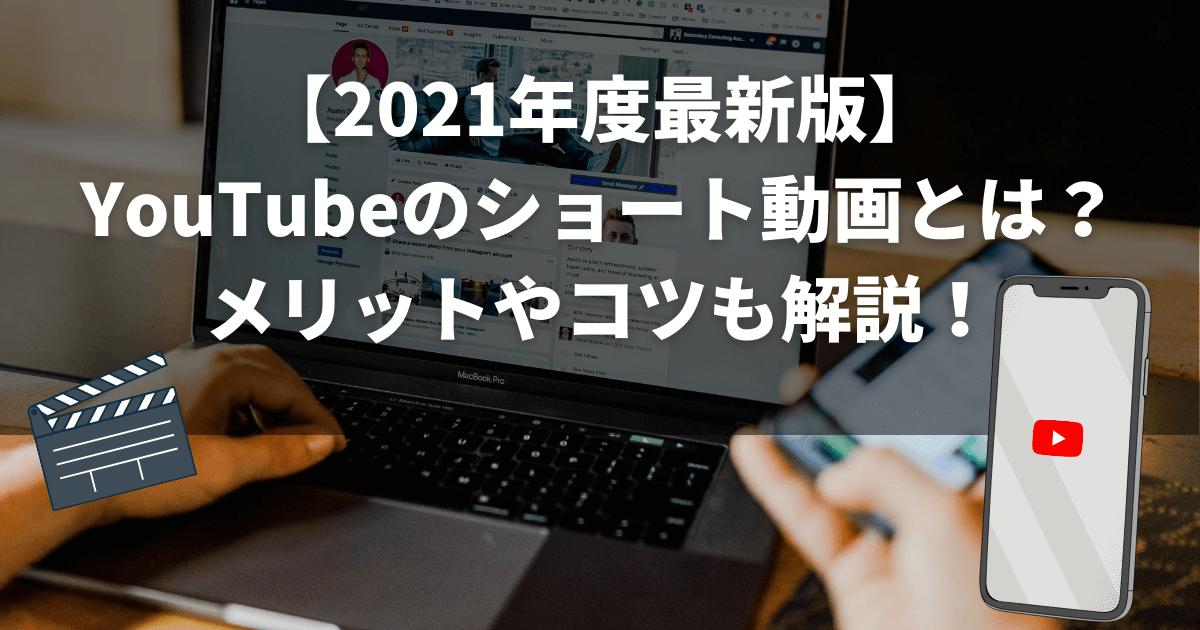 【2021年度最新版】YouTubeのショート動画とは?メリットやコツも解説!