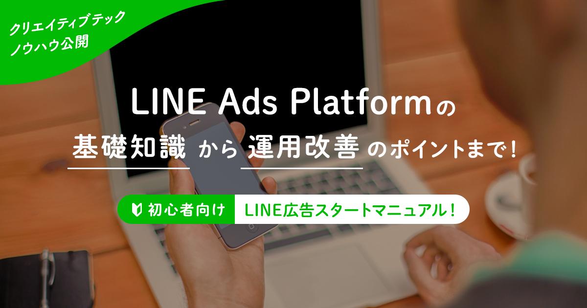 <初心者向け・LINE広告スタートマニュアル!>LINE Ads Platformの基礎知識から運用改善のポイントまで!【クリエイティブテック・ノウハウ公開】