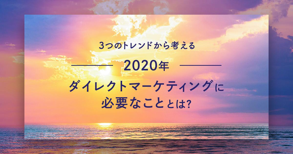【3つのトレンドから考える】2020年、ダイレクトマーケティングに必要なこととは?