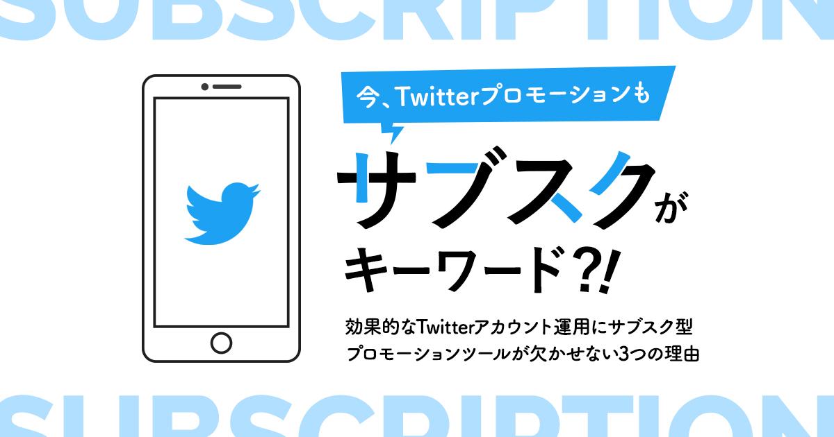 今、Twitterプロモーションも「サブスク」がキーワード?!効果的なTwitterアカウント運用にサブスク型プロモーションツールが欠かせない3つの理由