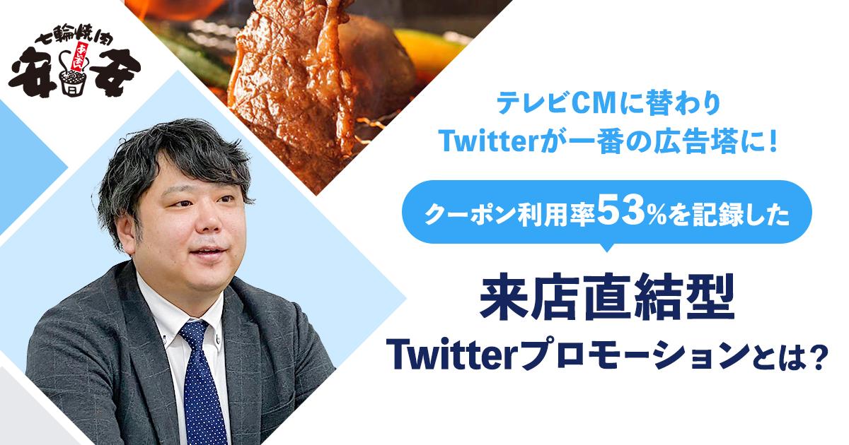 【七輪焼肉安安、テレビCMに替わりTwitterが一番の広告塔に!】クーポン利用率53%を記録した、来店直結型Twitterプロモーションとは?