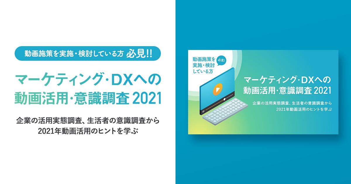 「マーケティング・DXへの動画活用・意識調査 2021」 ~企業、生活者の調査から2021年動画活用のヒントを学ぶ~